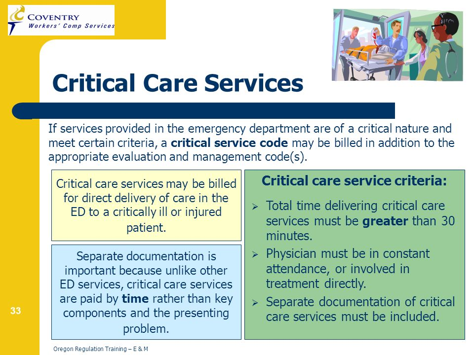 33 Oregon Regulation Training – E & M Critical Care Services If services provided in the emergency department are of a critical nature and meet certain criteria, a critical service code may be billed in addition to the appropriate evaluation and management code(s).