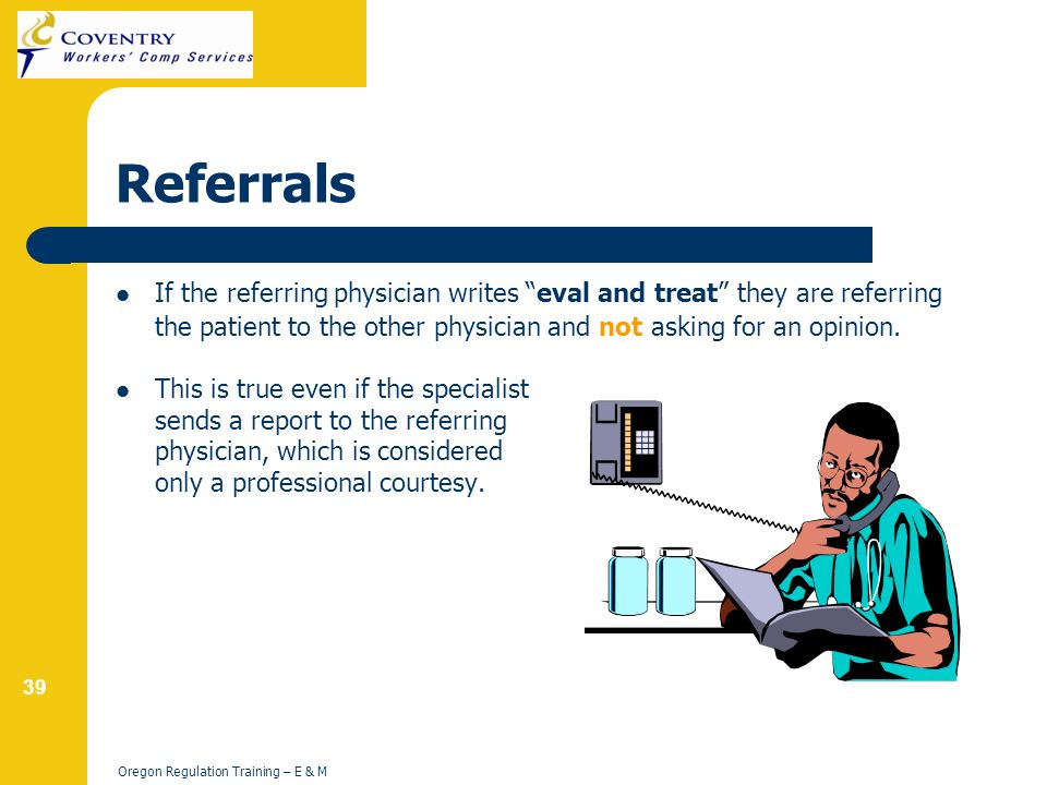 39 Oregon Regulation Training – E & M Referrals If the referring physician writes eval and treat they are referring the patient to the other physician and not asking for an opinion.
