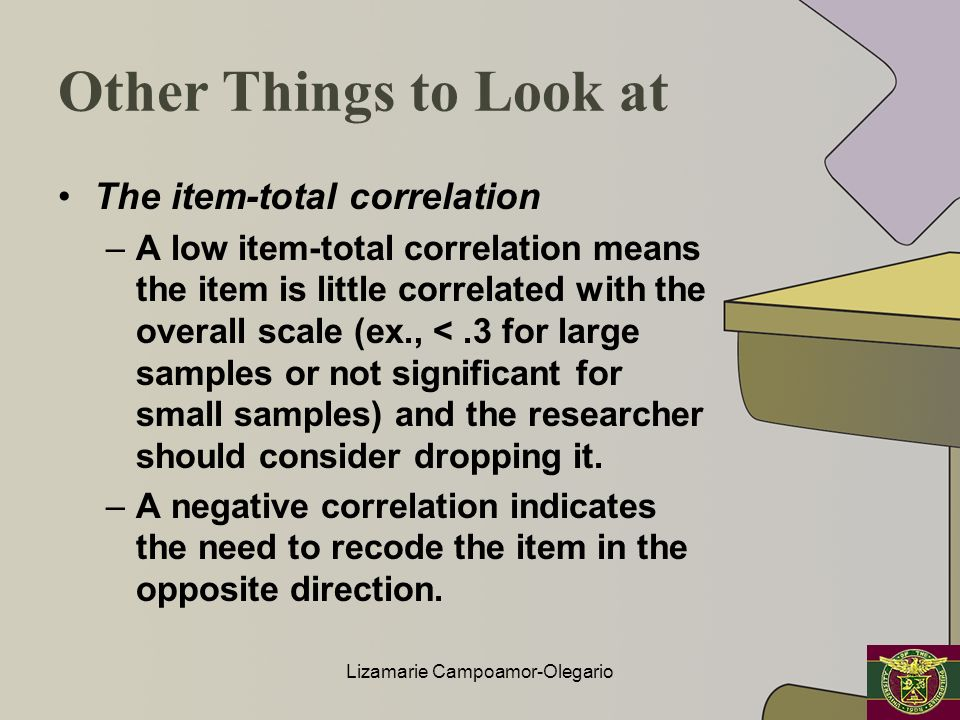 Other Things to Look at The item-total correlation –A low item-total correlation means the item is little correlated with the overall scale (ex., <.3