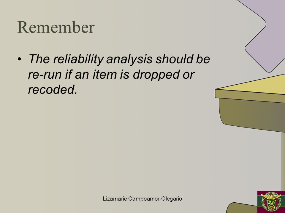 Remember The reliability analysis should be re-run if an item is dropped or recoded. Lizamarie Campoamor-Olegario