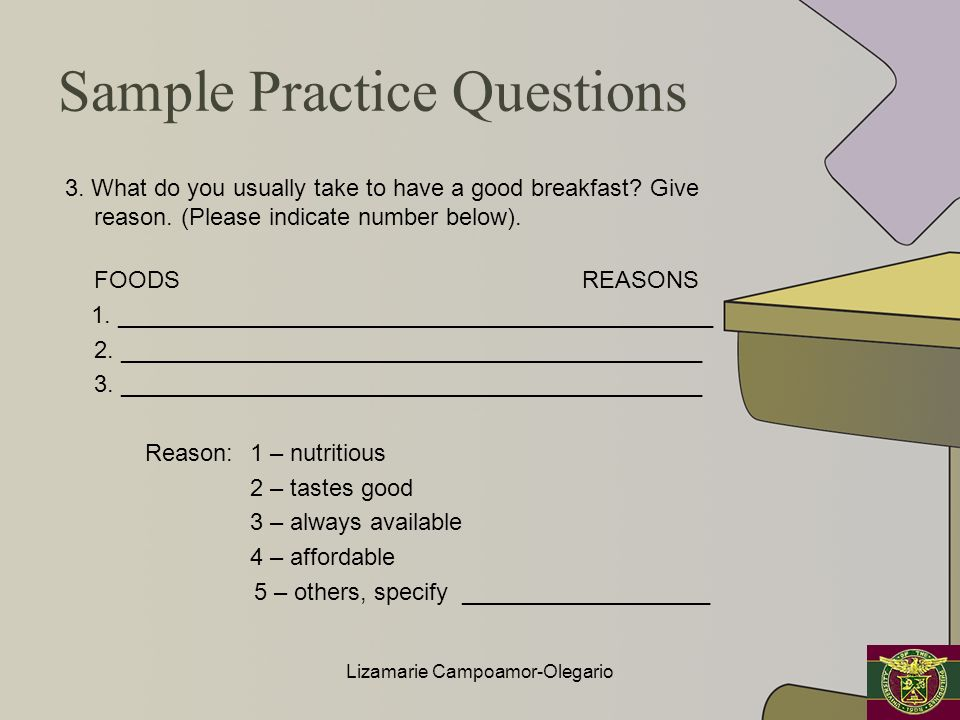 Sample Practice Questions 3. What do you usually take to have a good breakfast? Give reason. (Please indicate number below). FOODS REASONS 1. ________