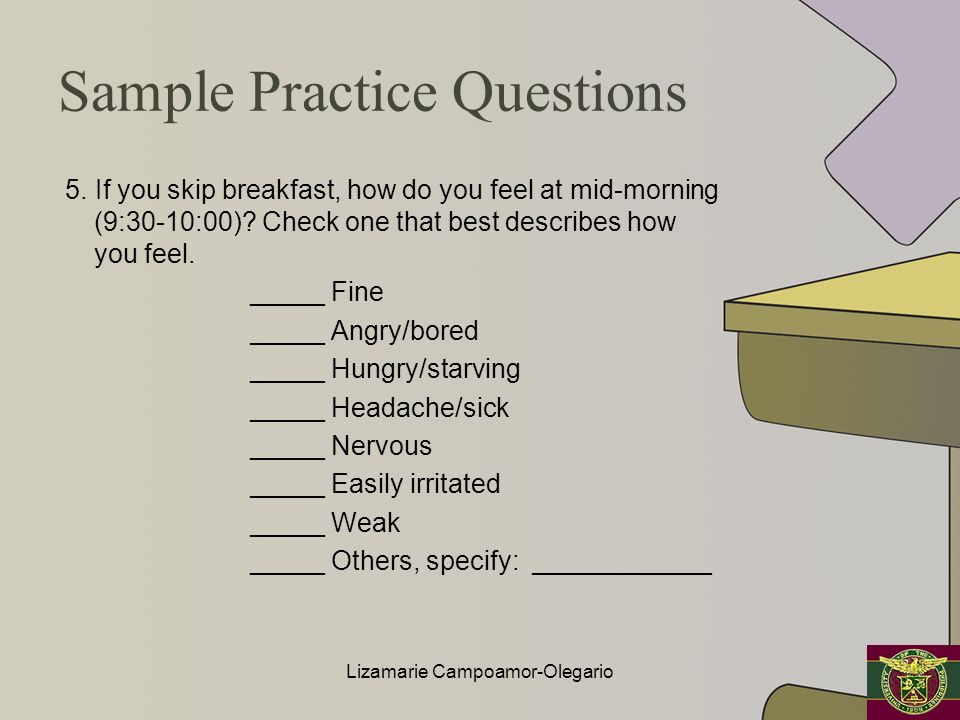 Sample Practice Questions 5. If you skip breakfast, how do you feel at mid-morning (9:30-10:00)? Check one that best describes how you feel. _____ Fin
