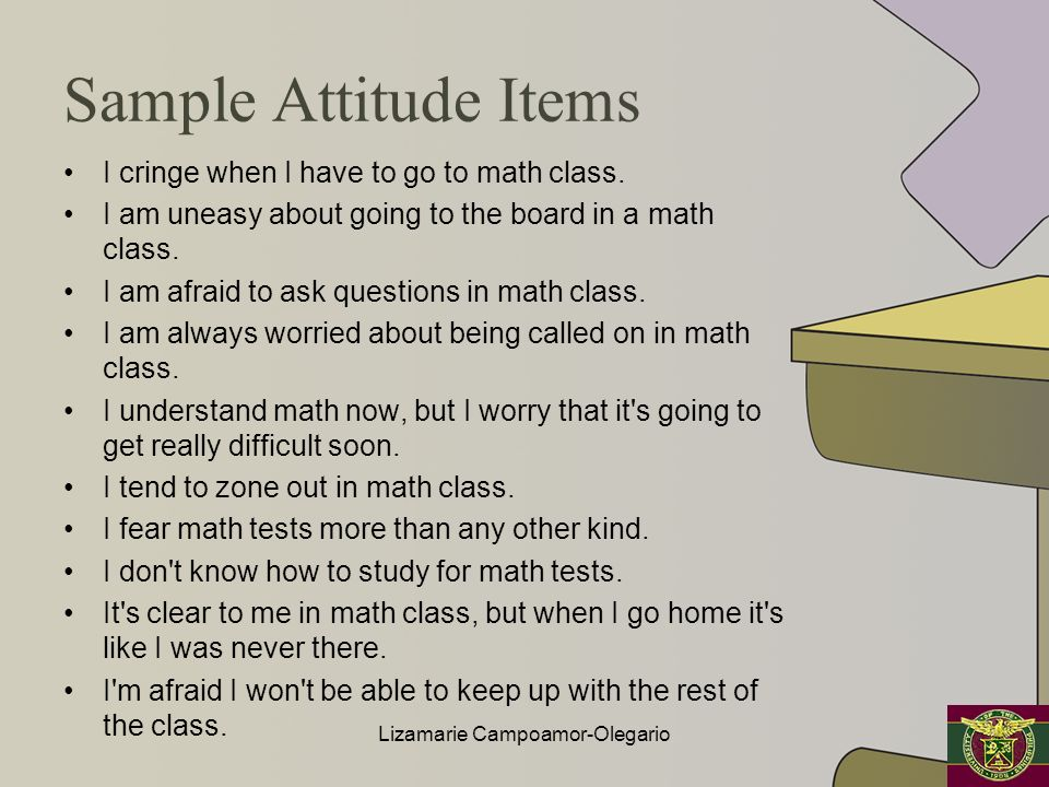 Sample Attitude Items I cringe when I have to go to math class. I am uneasy about going to the board in a math class. I am afraid to ask questions in