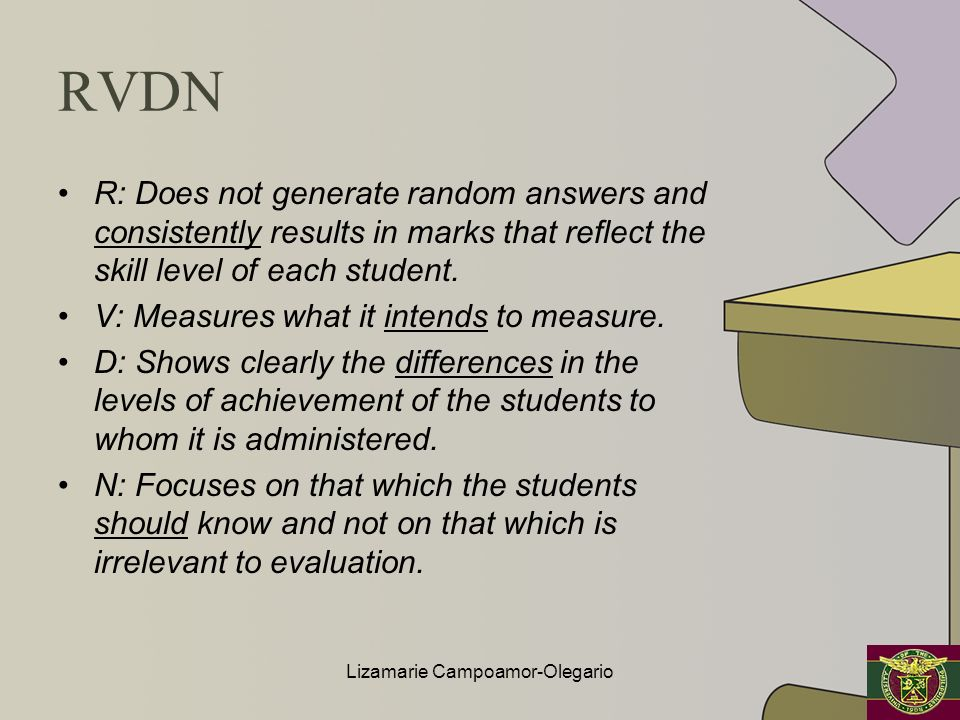 RVDN R: Does not generate random answers and consistently results in marks that reflect the skill level of each student. V: Measures what it intends t