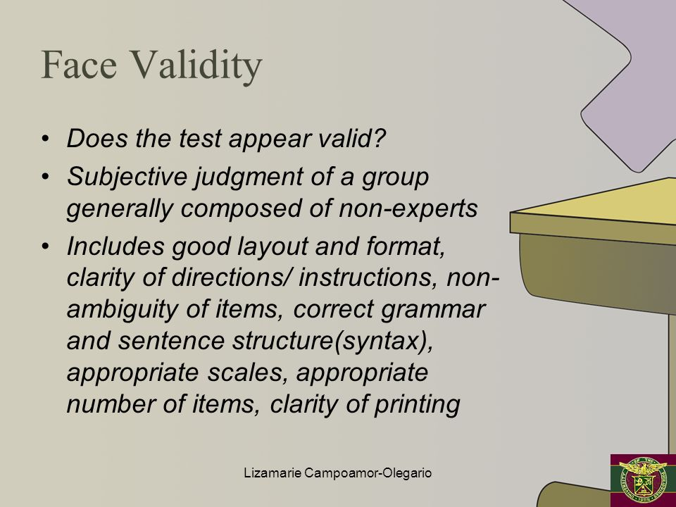 Face Validity Does the test appear valid? Subjective judgment of a group generally composed of non-experts Includes good layout and format, clarity of