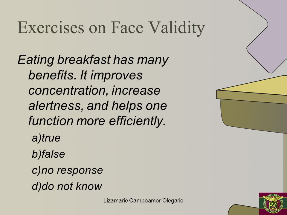 Exercises on Face Validity Eating breakfast has many benefits. It improves concentration, increase alertness, and helps one function more efficiently.