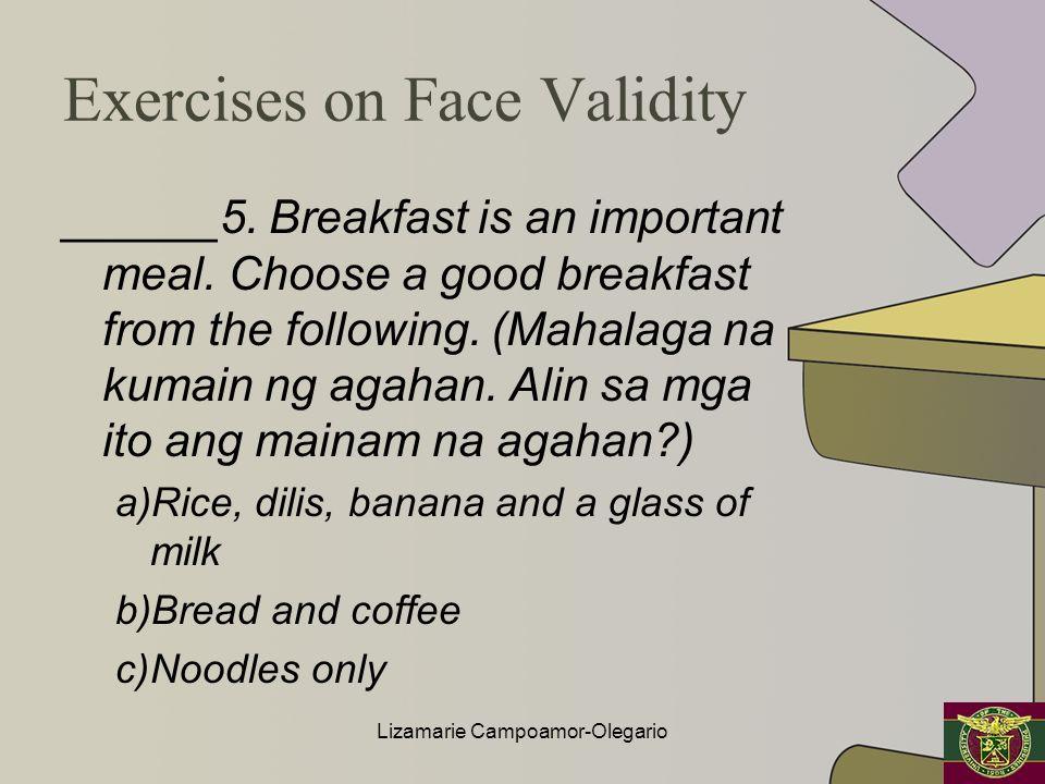 Exercises on Face Validity ______5. Breakfast is an important meal. Choose a good breakfast from the following. (Mahalaga na kumain ng agahan. Alin sa
