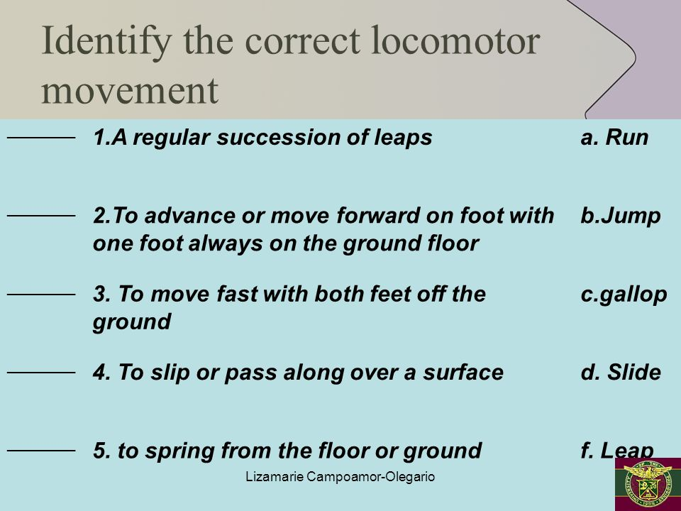 Identify the correct locomotor movement _________ 1.A regular succession of leapsa. Run _________ 2.To advance or move forward on foot with one foot a