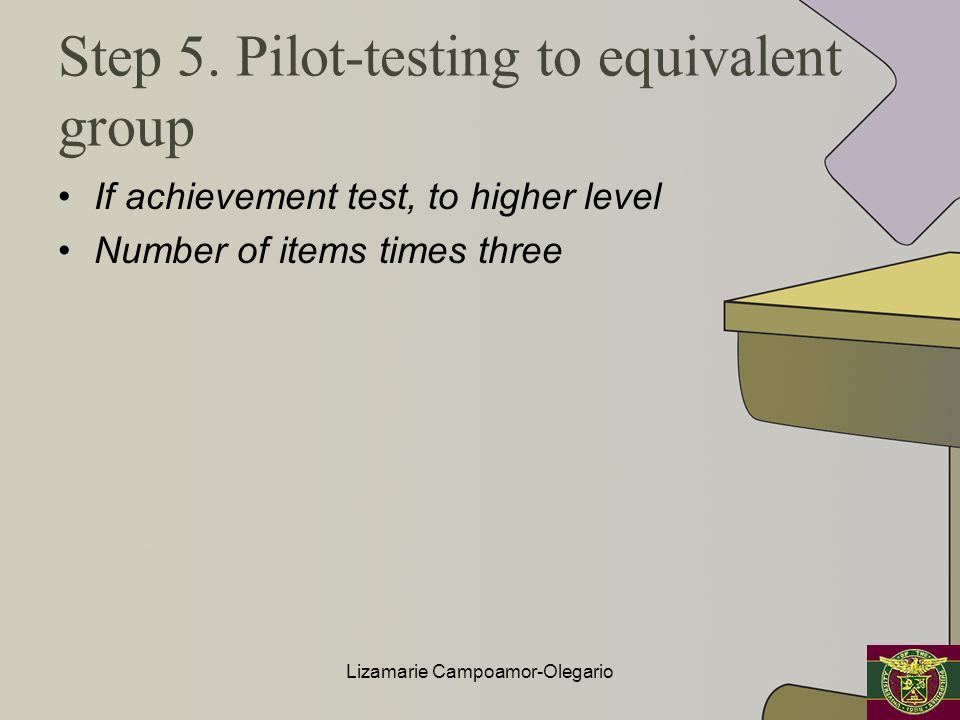 Step 5. Pilot-testing to equivalent group If achievement test, to higher level Number of items times three Lizamarie Campoamor-Olegario
