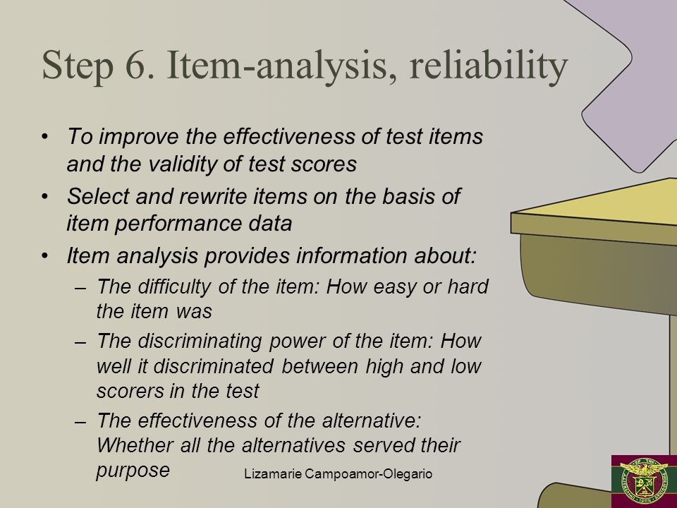 Step 6. Item-analysis, reliability To improve the effectiveness of test items and the validity of test scores Select and rewrite items on the basis of