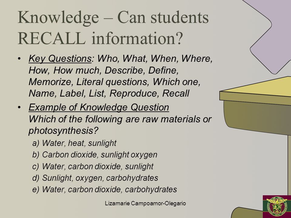 Knowledge – Can students RECALL information? Key Questions: Who, What, When, Where, How, How much, Describe, Define, Memorize, Literal questions, Whic