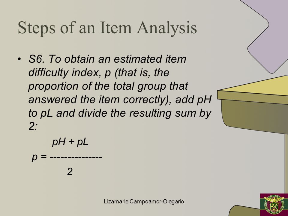 Steps of an Item Analysis S6. To obtain an estimated item difficulty index, p (that is, the proportion of the total group that answered the item corre