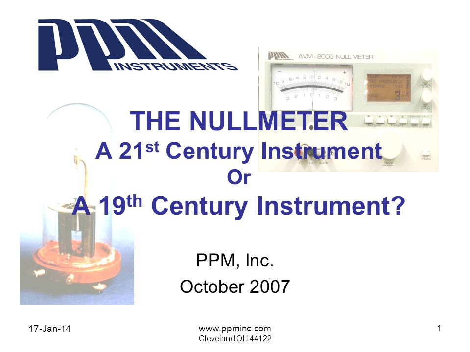 17-Jan-14 www.ppminc.com Cleveland OH 44122 12 NULLMETERS YOU MIGHT OWN FLUKE 845 AB Mid-1960s PPM AVM-100 Mid 1990s KEITHLEY 155 The 1970s HP 419A 1960s HP 413A 1950s