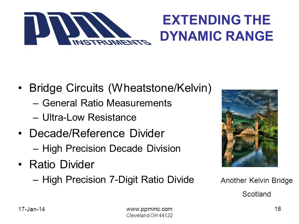 17-Jan-14 www.ppminc.com Cleveland OH 44122 16 EXTENDING THE DYNAMIC RANGE Bridge Circuits (Wheatstone/Kelvin) –General Ratio Measurements –Ultra-Low Resistance Decade/Reference Divider –High Precision Decade Division Ratio Divider –High Precision 7-Digit Ratio Divide Another Kelvin Bridge Scotland