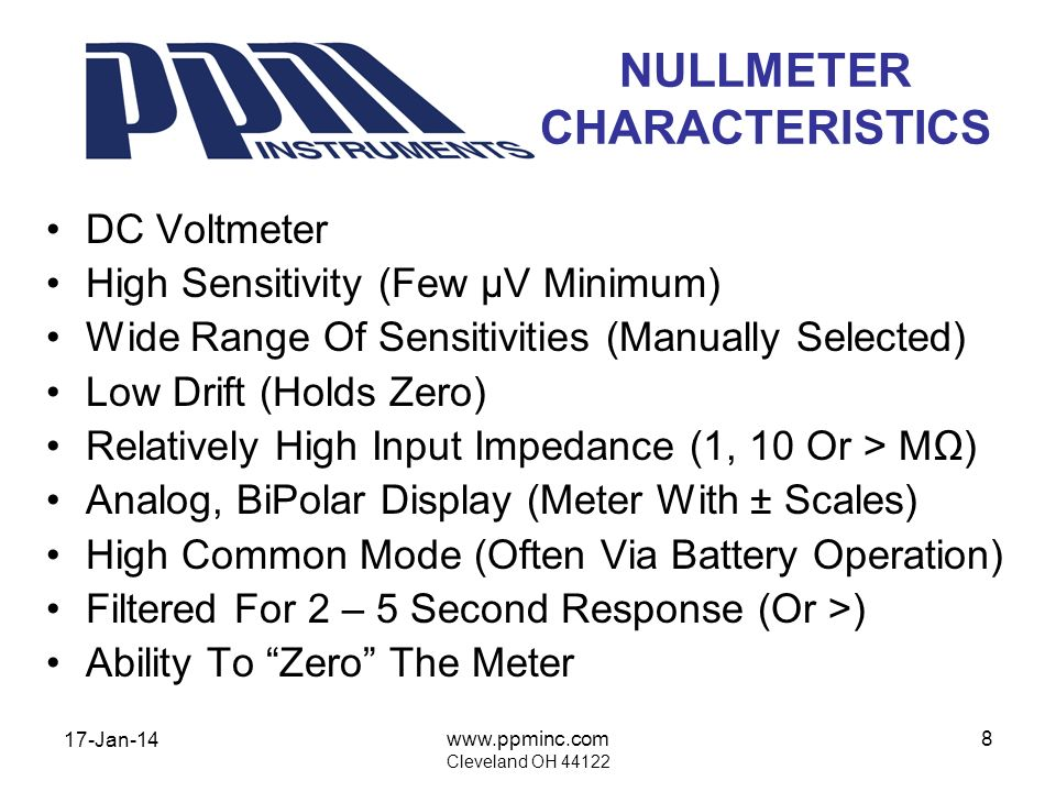 17-Jan-14 www.ppminc.com Cleveland OH 44122 8 NULLMETER CHARACTERISTICS DC Voltmeter High Sensitivity (Few µV Minimum) Wide Range Of Sensitivities (Manually Selected) Low Drift (Holds Zero) Relatively High Input Impedance (1, 10 Or > M) Analog, BiPolar Display (Meter With ± Scales) High Common Mode (Often Via Battery Operation) Filtered For 2 – 5 Second Response (Or >) Ability To Zero The Meter