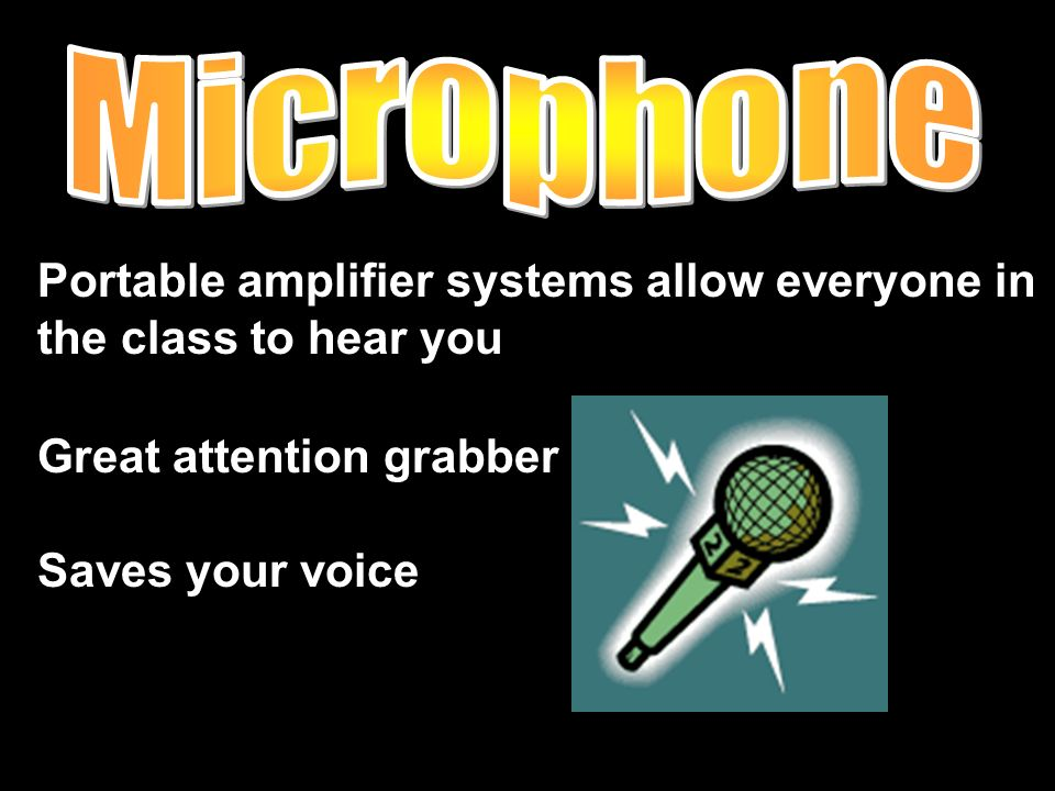 Portable amplifier systems allow everyone in the class to hear you Great attention grabber Saves your voice