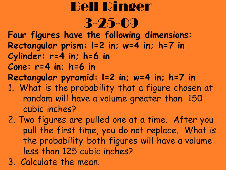 Bell Ringer 3-25-09 Four figures have the following dimensions: Rectangular prism: l=2 in; w=4 in; h=7 in Cylinder: r=4 in; h=6 in Cone: r=4 in; h=6 i