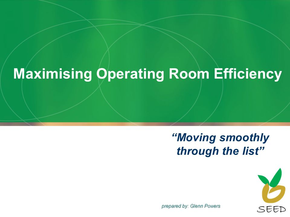 Maximising Operating Room Efficiency Moving smoothly through the list prepared by: Glenn Powers