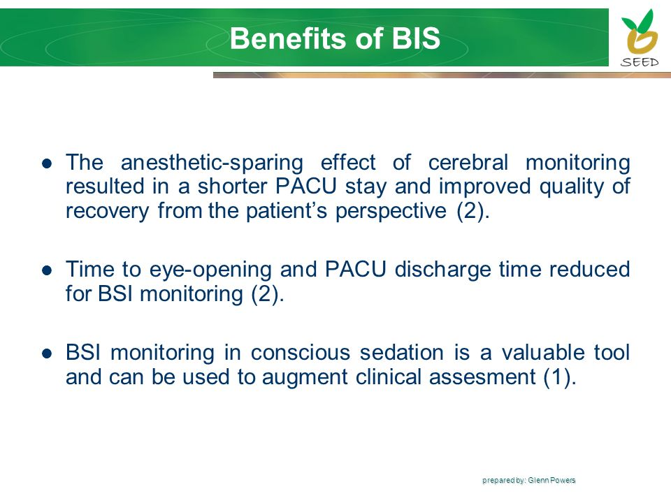 prepared by: Glenn Powers Benefits of BIS The anesthetic-sparing effect of cerebral monitoring resulted in a shorter PACU stay and improved quality of