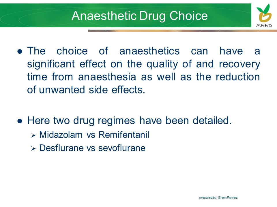 prepared by: Glenn Powers Anaesthetic Drug Choice The choice of anaesthetics can have a significant effect on the quality of and recovery time from an