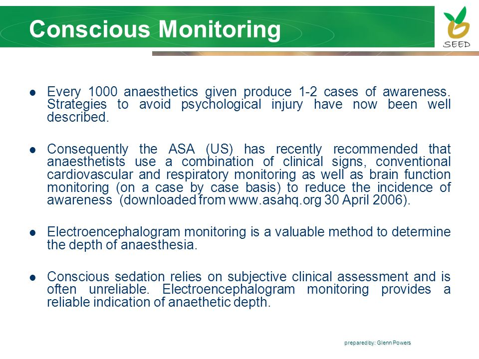 prepared by: Glenn Powers Conscious Monitoring Every 1000 anaesthetics given produce 1-2 cases of awareness. Strategies to avoid psychological injury