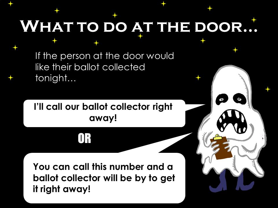 What to do at the door… Ill call our ballot collector right away.