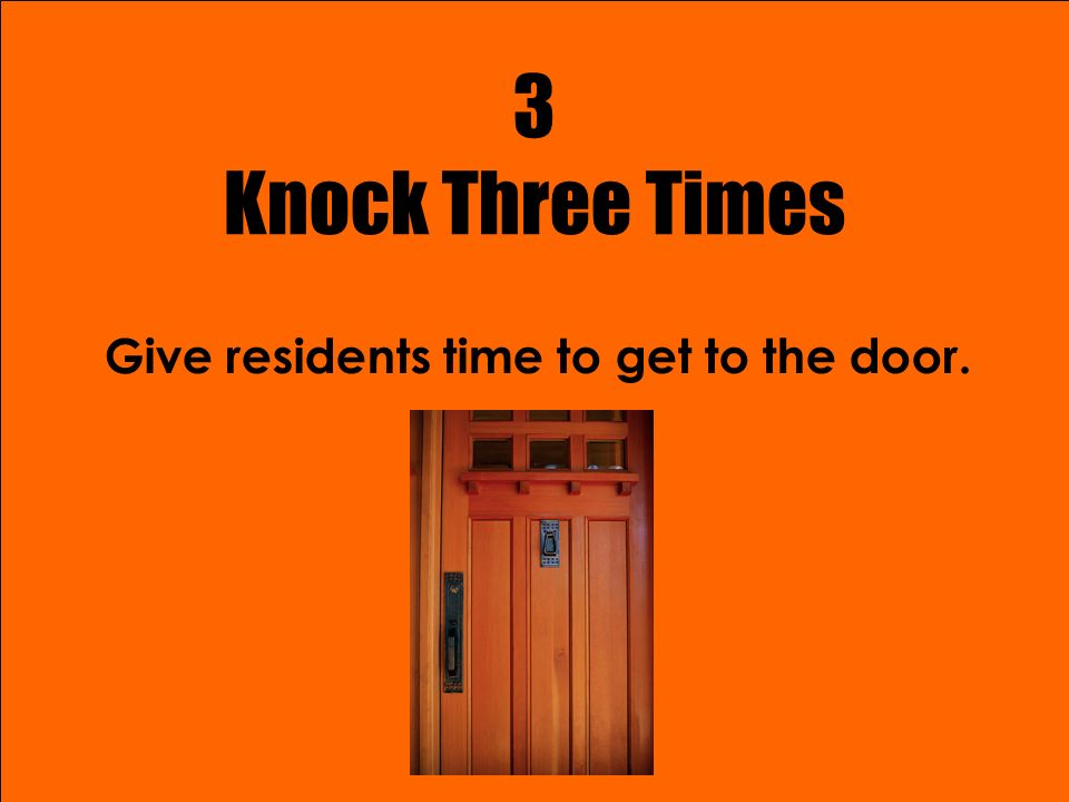 3 Knock Three Times Give residents time to get to the door.