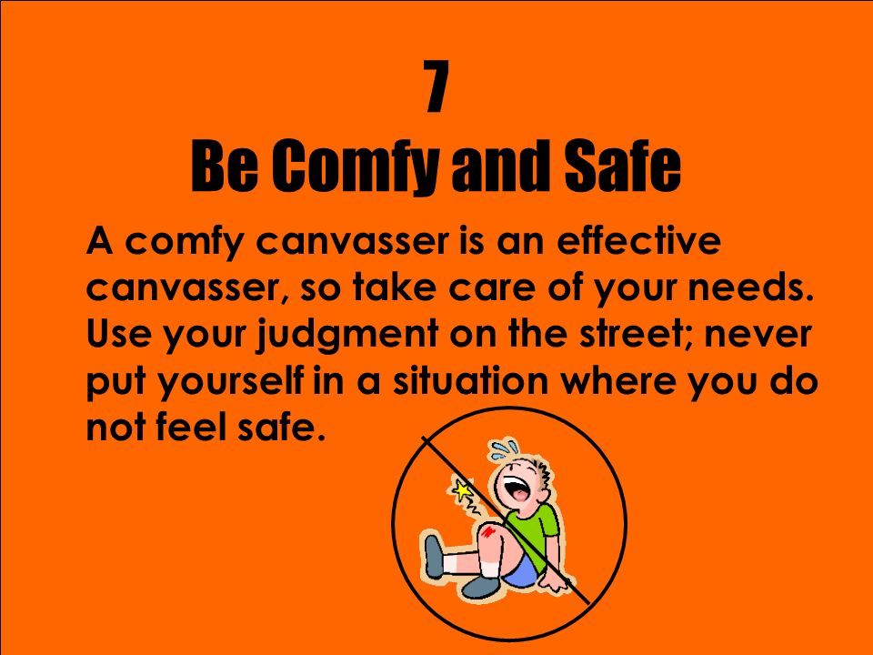7 Be Comfy and Safe A comfy canvasser is an effective canvasser, so take care of your needs.