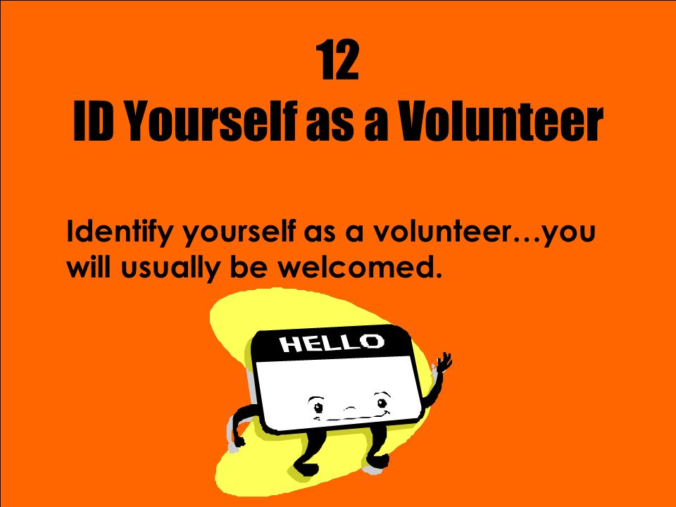 12 ID Yourself as a Volunteer Identify yourself as a volunteer…you will usually be welcomed.