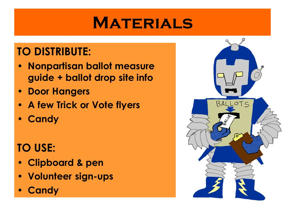 Materials TO DISTRIBUTE: Nonpartisan ballot measure guide + ballot drop site info Door Hangers A few Trick or Vote flyers Candy TO USE: Clipboard & pen Volunteer sign-ups Candy
