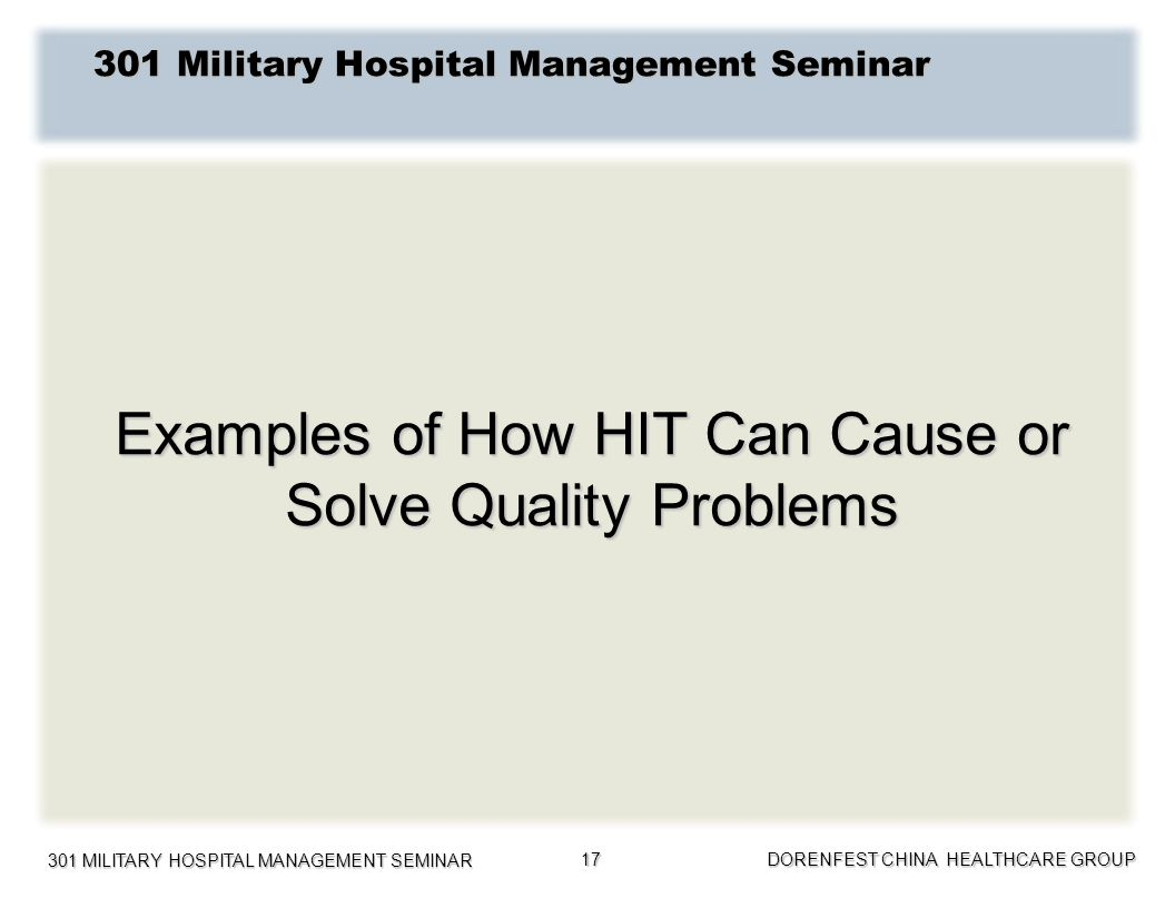 301 MILITARY HOSPITAL MANAGEMENT SEMINAR DORENFEST CHINA HEALTHCARE GROUP 17 301 Military Hospital Management Seminar Examples of How HIT Can Cause or