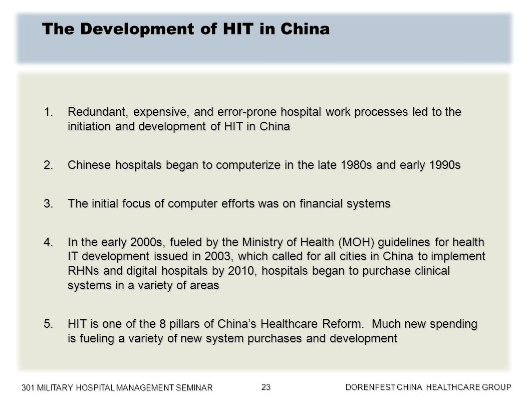 301 MILITARY HOSPITAL MANAGEMENT SEMINAR DORENFEST CHINA HEALTHCARE GROUP 23 The Development of HIT in China 1.Redundant, expensive, and error-prone h