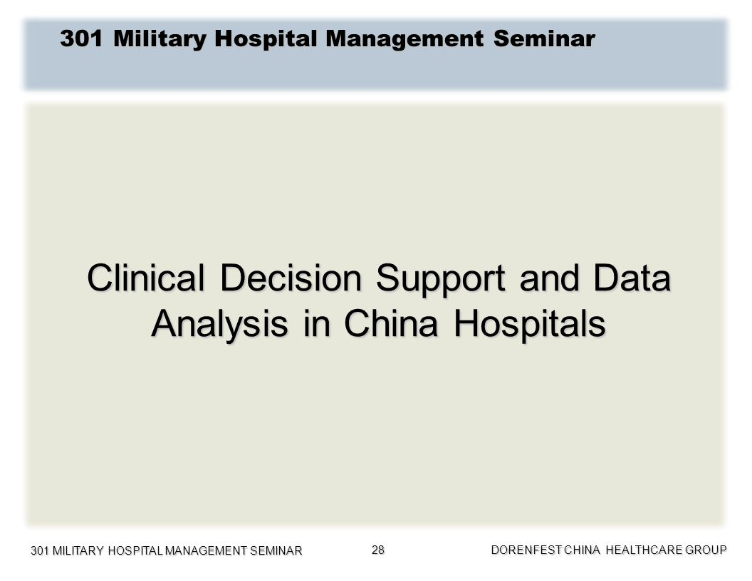 301 MILITARY HOSPITAL MANAGEMENT SEMINAR DORENFEST CHINA HEALTHCARE GROUP 28 Clinical Decision Support and Data Analysis in China Hospitals 301 Milita
