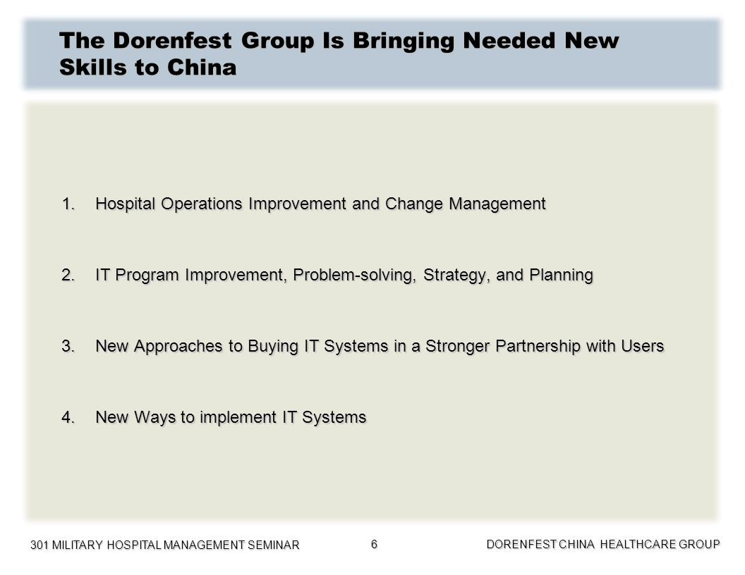 301 MILITARY HOSPITAL MANAGEMENT SEMINAR DORENFEST CHINA HEALTHCARE GROUP 7 Examples of Dorenfest Projects in China The Dorenfest China Healthcare Group was formed in 2006 to offer consulting services to China Hospitals and Health Bureaus.