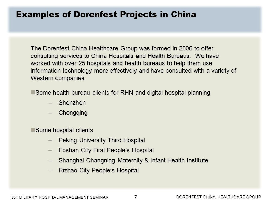 301 MILITARY HOSPITAL MANAGEMENT SEMINAR DORENFEST CHINA HEALTHCARE GROUP 8 Examples of Dorenfest Projects in China(Continued) Helping clients from other locations bring their skills to Mainland China Helping clients from other locations bring their skills to Mainland China –Hong Kong Hospital Authority –IMS China –Microsoft China –Philips Healthcare China Helping Chinese companies Helping Chinese companies –Donglian – Hangzhou East Associates –Heren Health –Simcere Pharmaceuticals