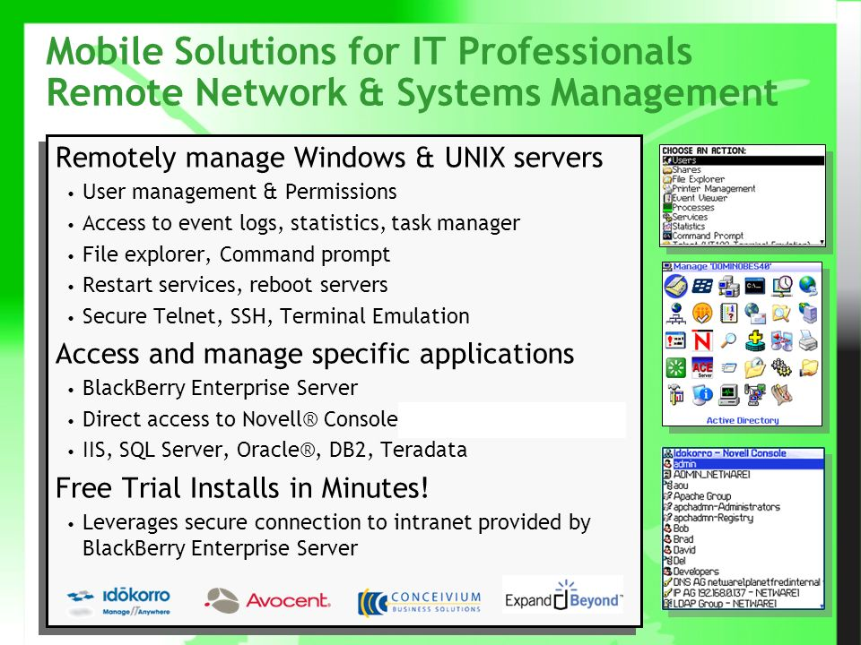 © Beginfinite Inc, Confidential & Proprietary 10 Mobile Solutions for IT Professionals Remote Network & Systems Management Remotely manage Windows & UNIX servers User management & Permissions Access to event logs, statistics, task manager File explorer, Command prompt Restart services, reboot servers Secure Telnet, SSH, Terminal Emulation Access and manage specific applications BlackBerry Enterprise Server Direct access to Novell® Console, Microsoft® Exchange IIS, SQL Server, Oracle®, DB2, Teradata Free Trial Installs in Minutes.