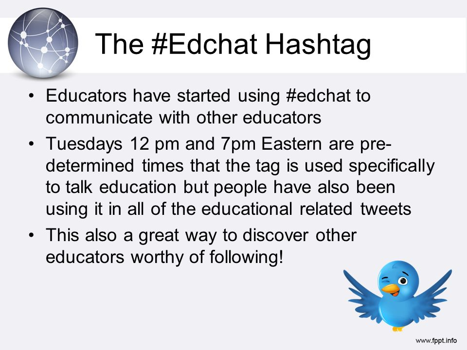 The #Edchat Hashtag Educators have started using #edchat to communicate with other educators Tuesdays 12 pm and 7pm Eastern are pre- determined times that the tag is used specifically to talk education but people have also been using it in all of the educational related tweets This also a great way to discover other educators worthy of following!