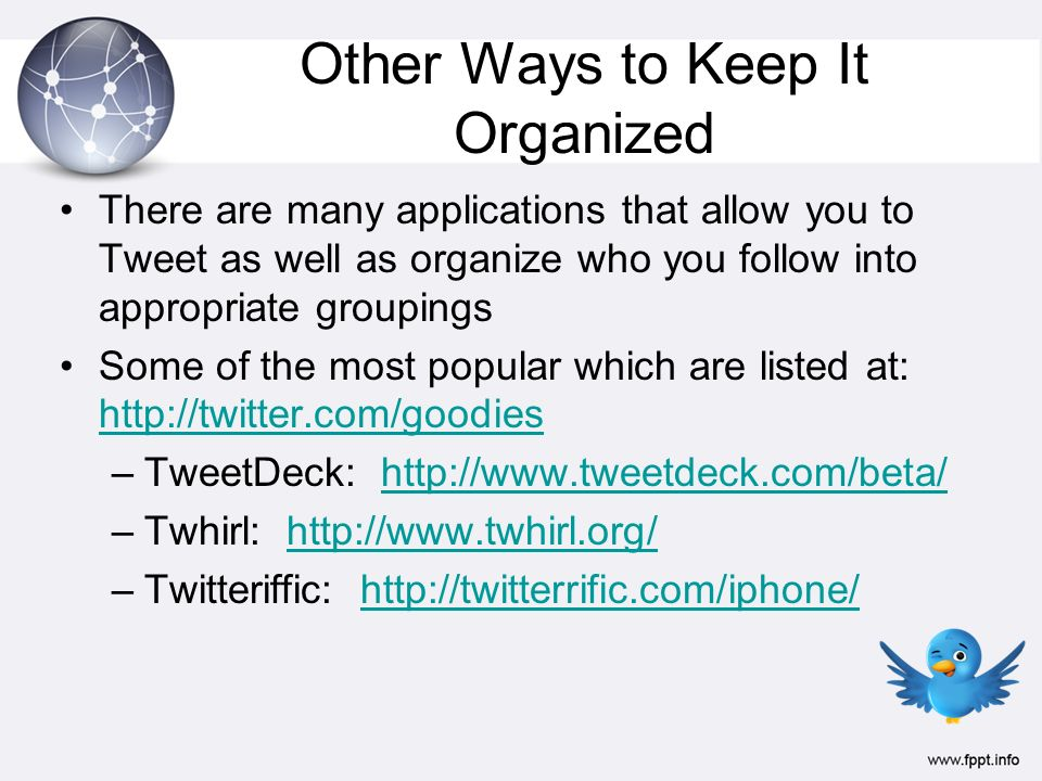 Other Ways to Keep It Organized There are many applications that allow you to Tweet as well as organize who you follow into appropriate groupings Some of the most popular which are listed at: http://twitter.com/goodies http://twitter.com/goodies –TweetDeck: http://www.tweetdeck.com/beta/http://www.tweetdeck.com/beta/ –Twhirl: http://www.twhirl.org/http://www.twhirl.org/ –Twitteriffic: http://twitterrific.com/iphone/http://twitterrific.com/iphone/