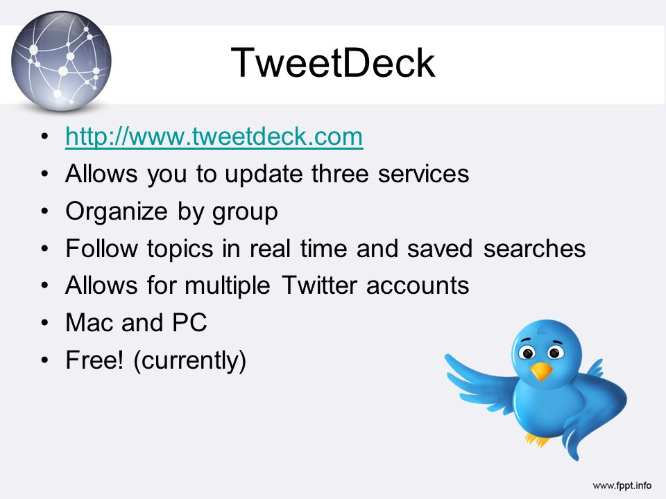 TweetDeck http://www.tweetdeck.com Allows you to update three services Organize by group Follow topics in real time and saved searches Allows for multiple Twitter accounts Mac and PC Free.