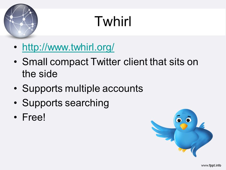 Twhirl http://www.twhirl.org/ Small compact Twitter client that sits on the side Supports multiple accounts Supports searching Free!