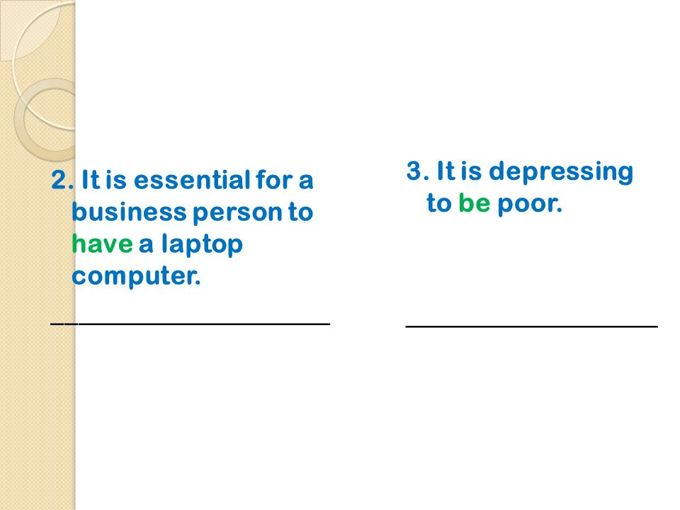 2. It is essential for a business person to have a laptop computer. _____________________ 3. It is depressing to be poor. ___________________