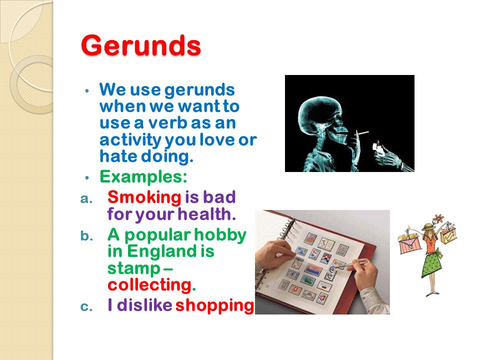 Gerunds We use gerunds when we want to use a verb as an activity you love or hate doing. Examples: a. Smoking is bad for your health. b. A popular hob