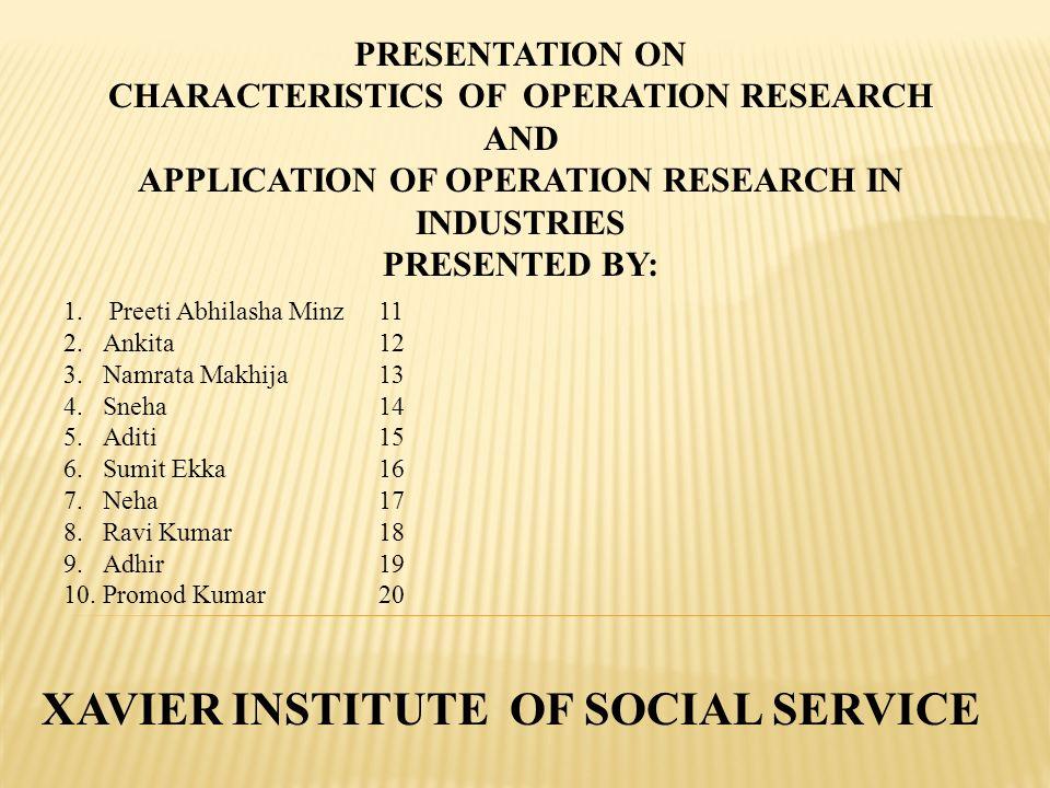 PRESENTATION ON CHARACTERISTICS OF OPERATION RESEARCH AND APPLICATION OF OPERATION RESEARCH IN INDUSTRIES PRESENTED BY: 1. Preeti Abhilasha Minz11 2.A