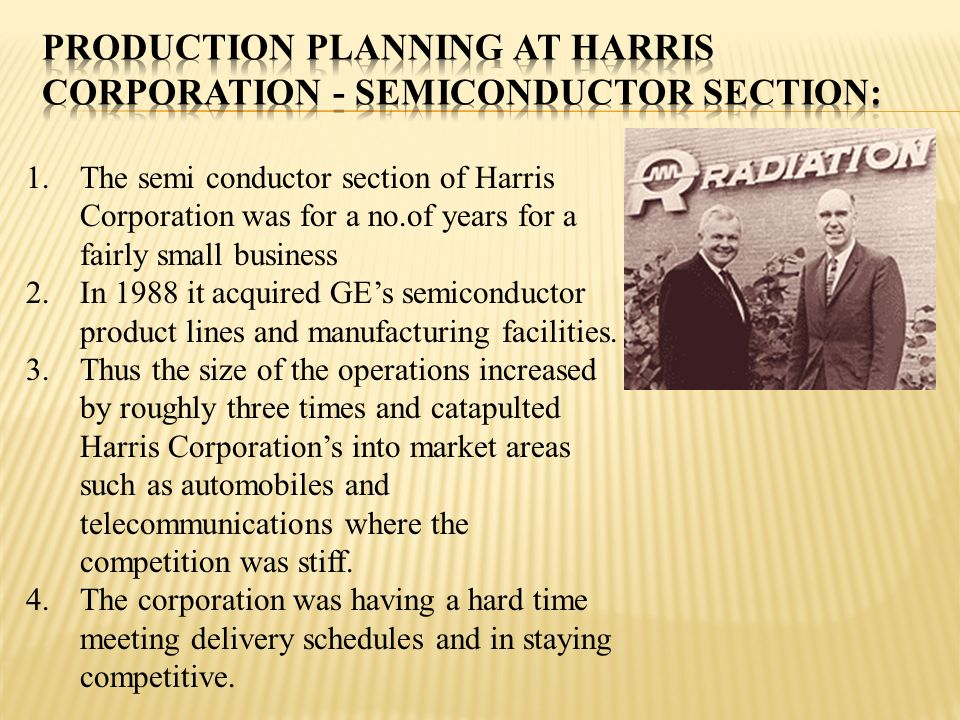 1.The semi conductor section of Harris Corporation was for a no.of years for a fairly small business 2.In 1988 it acquired GEs semiconductor product l