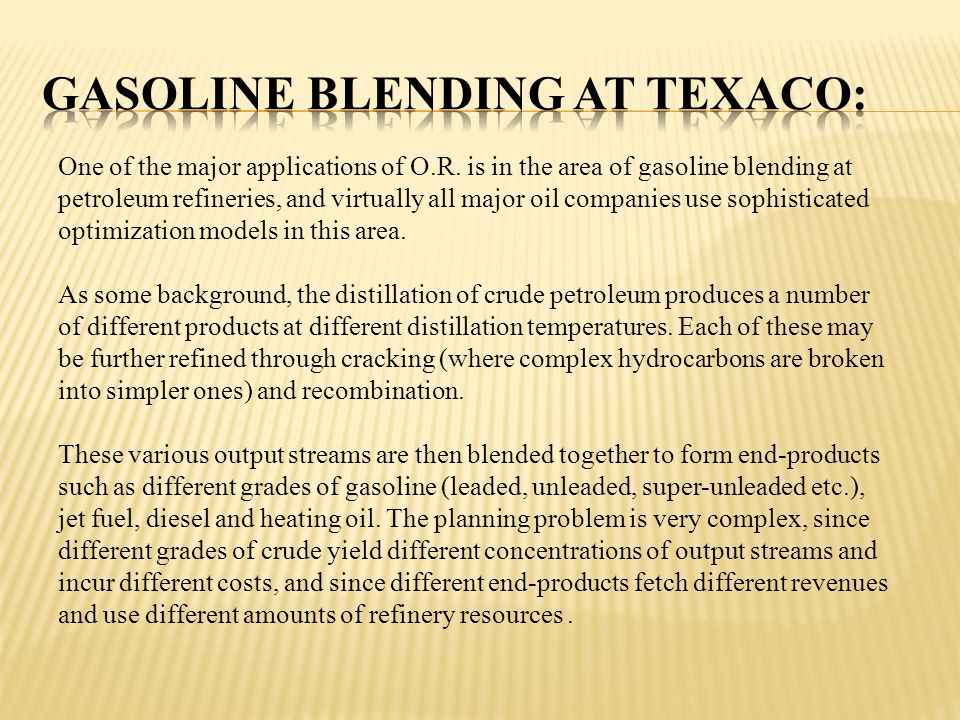 One of the major applications of O.R. is in the area of gasoline blending at petroleum refineries, and virtually all major oil companies use sophistic