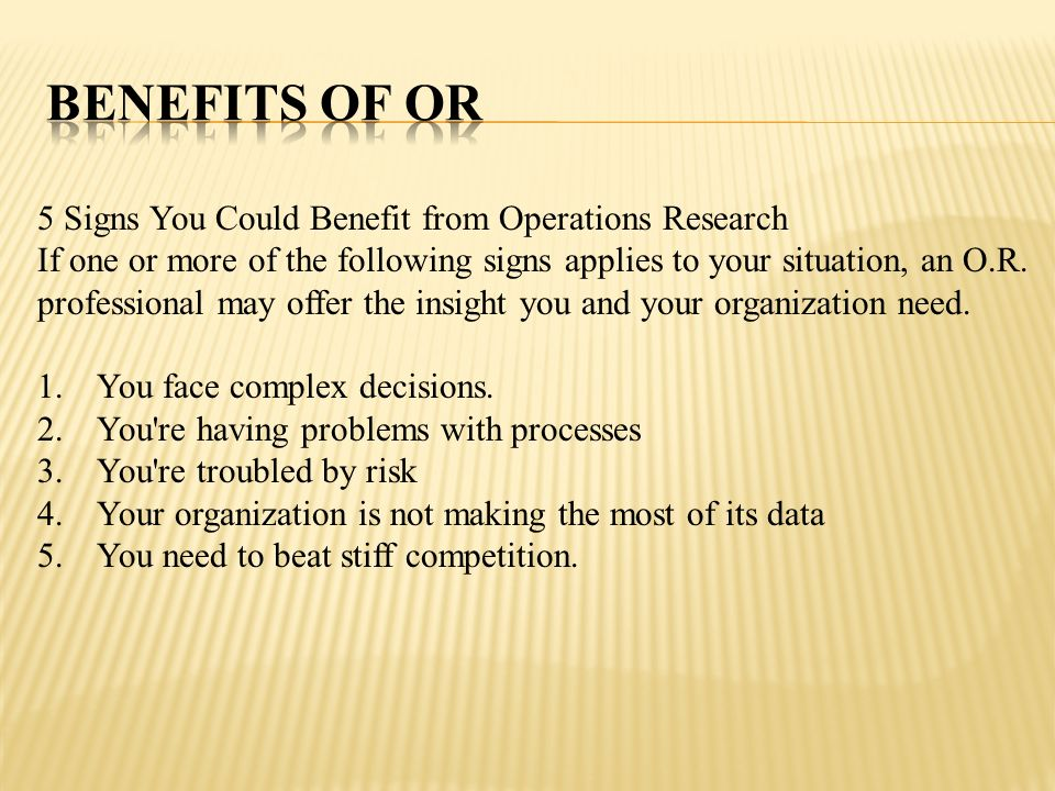 5 Signs You Could Benefit from Operations Research If one or more of the following signs applies to your situation, an O.R. professional may offer the
