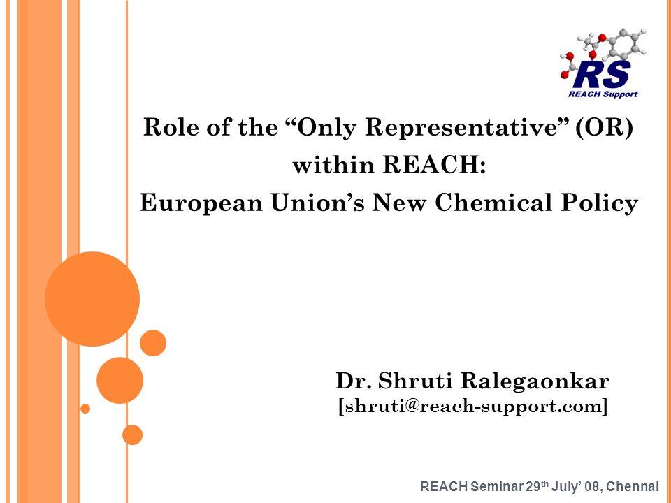 REACH Seminar 29 th July 08, Chennai Role of the Only Representative (OR) within REACH: European Unions New Chemical Policy Dr. Shruti Ralegaonkar [sh