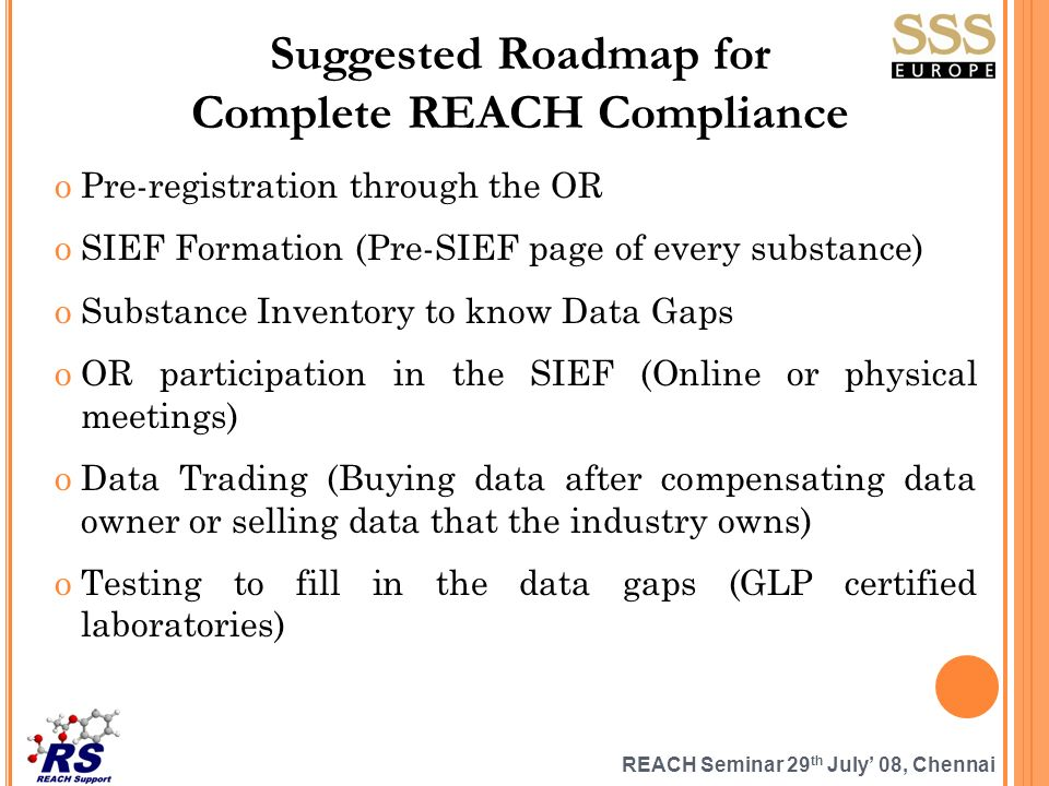 REACH Seminar 29 th July 08, Chennai Suggested Roadmap for Complete REACH Compliance oPre-registration through the OR oSIEF Formation (Pre-SIEF page of every substance) oSubstance Inventory to know Data Gaps oOR participation in the SIEF (Online or physical meetings) oData Trading (Buying data after compensating data owner or selling data that the industry owns) oTesting to fill in the data gaps (GLP certified laboratories)