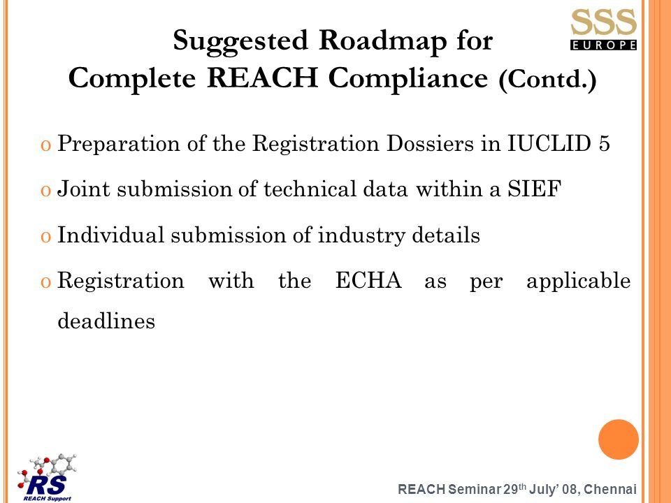 REACH Seminar 29 th July 08, Chennai Suggested Roadmap for Complete REACH Compliance (Contd.) oPreparation of the Registration Dossiers in IUCLID 5 oJ