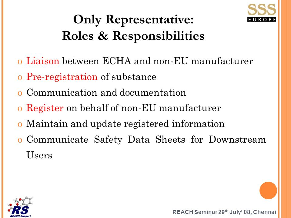 REACH Seminar 29 th July 08, Chennai Only Representative: Roles & Responsibilities oLiaison between ECHA and non-EU manufacturer oPre-registration of substance oCommunication and documentation oRegister on behalf of non-EU manufacturer oMaintain and update registered information oCommunicate Safety Data Sheets for Downstream Users